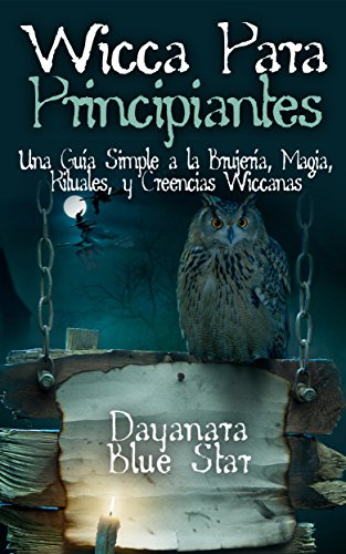 Wicca para principiantes: una guía simple a la brujería, magia, rituales, y creencias wiccanas (dayanara blue star books) (spanish edition)