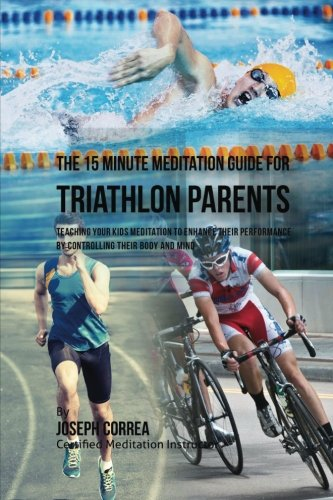 The 15 Minute Meditation Guide for Triathlon Parents: Teaching Your Kids Meditation to Enhance Their Performance by Controlling Their Body and Mind por Joseph Correa (Certified Meditation Instructor)
