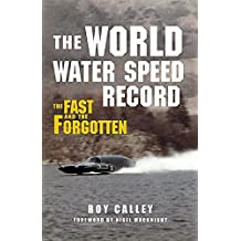 The World Water Speed Record: The Fast and The Forgotten by Roy Calley (2014-09-15)