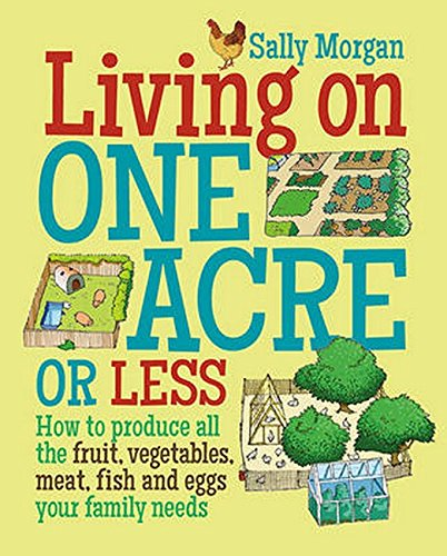 Living on One Acre or Less: How to produce all the fruit, veg, meat, fish and eggs your family needs por Sally Morgan