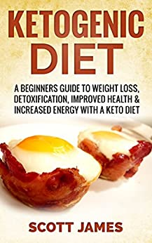 Ketogenic Diet: A Beginners Guide to Weight Loss, Detoxification, Improved Health & Increased Energy With A Keto Diet (Keto Diet, Ketogenic Diet, Keto ... Low Carb Diet, Fat Loss) (English Edition) par [James, Scott]