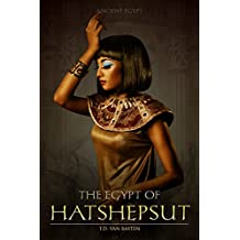 Ancient Egypt: The Egypt of Hatshepsut (First Great Female Pharaoh) (English Edition)