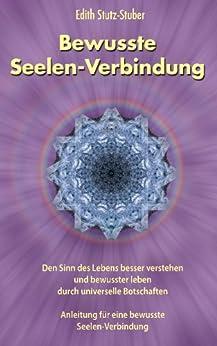 Bewusste Seelen-Verbindung: Den Sinn des Lebens besser verstehen und bewusster leben durch universelle Botschaften von [Stutz-Stuber, Edith, Verlag, Ratgeberliteratur]