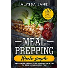 Meal Prepping Made Simple: Learn How You Can Plan & Prep Your Food To Save Your Precious Time. +30 Bonus Time Saving Recipes! (English Edition)