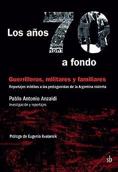Epub Gratis Los años 70 a fondo: Guerrilleros, militares y familiares: Reportajes inéditos a los protagonistas de la Argentina violenta