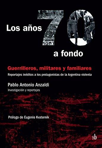 Los años 70 a fondo: Guerrilleros, militares y familiares: Reportajes inéditos a los protagonistas de la Argentina violenta