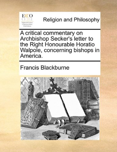 A critical commentary on Archbishop Secker's letter to the Right Honourable Horatio Walpole, concerning bishops in America.