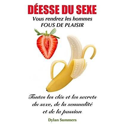 DÉESSE DU SEXE: Vous rendrez les hommes fous de plaisir (Toutes les clés et les secrets du sexe, de la sensualité et de la passion t. 1)