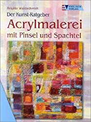 Der Kunst-Ratgeber. Acrylmalerei mit Pinsel und Spachtel