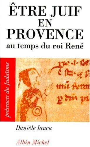 Etre Juif en Provence : Au temps du roi René par Danièle Iancu