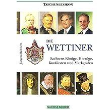 Die Wettiner: Sachsens Könige, Herzöge, Kurfürsten und Markgrafen. Taschenlexikon
