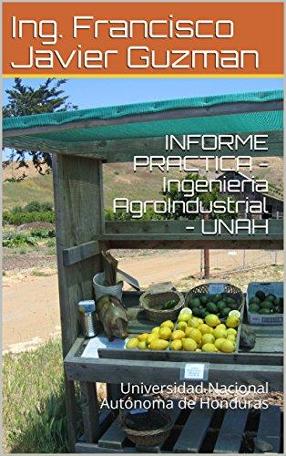 INFORME PRACTICA - Ingenieria AgroIndustrial - UNAH: Universidad Nacional Autónoma de Honduras por Ing. Francisco Javier Guzman
