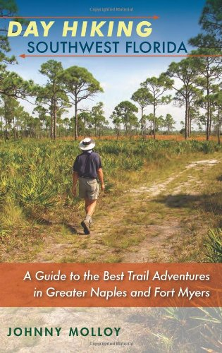 Day Hiking Southwest Florida: A Guide to the Best Trail Adventures in Greater Naples and Fort Myers (A Florida Quincentennial Book)