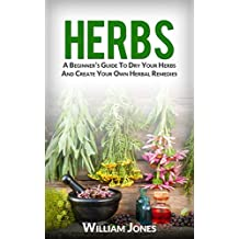 Herbs: A Beginner's Guide To Dry Your Herbs And Create Your Own Herbal Remedies (English Edition)