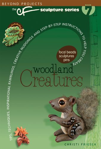 Woodland Creatures: Tips, Techniques, Inspirational Ramblings, Creative Nudgings and Step-By-Step Instructions to Help You Create (Beyond Projects: the Sculpture Series)