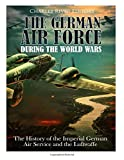 The German Air Force during the World Wars: The History of the Imperial German Air Service and the Luftwaffe