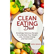 Clean Eating Diet: Amazingly Delicious Recipes To JumpStart Your Weight Loss, Increase Energy and Feel Great! (Clean Eating Cookbook Book 1) (English Edition)