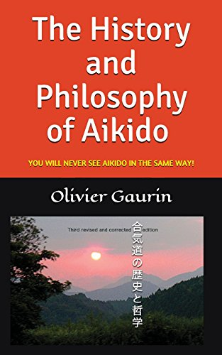 The History and Philosophy of Aikido: YOU WILL NEVER SEE AIKIDO IN THE SAME WAY! por Olivier Gaurin