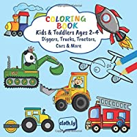 Coloring Book Kids & Toddlers Ages 2-4 Diggers, Trucks, Tractors, Cars & More: Painting Book for Boys Ages 2, 3 and 4 | Preeschooler Colouring Book ... Tractors, Cars, Planes, Rockets, Boats & more
