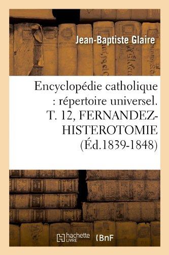 Encyclopédie catholique : répertoire universel. T. 12, FERNANDEZ-HISTEROTOMIE (Éd.1839-1848)