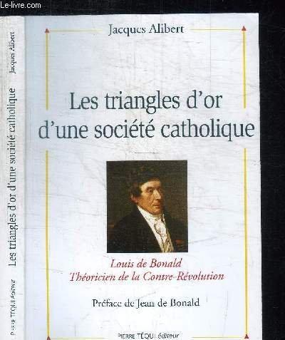 Les triangles d'or d'une société catholique : Louis de Bonald, théoricien de la contre-révolution par Jacques Alibert