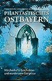 Phantastisches Ostbayern: Märchenhafte Geschichten und wundersame Ereignisse - Verband deutscher Schriftstellerinnen und Schriftsteller Ostbayern