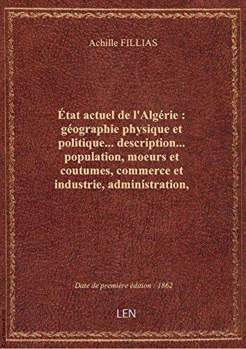 État actuel de l'Algérie : géographie physique et politique... description... population, moeurs et