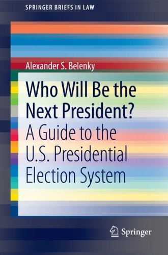 Who Will Be the Next President?: A Guide to the U.S. Presidential Election System (SpringerBriefs in Law) by Alexander S. Belenky (2012-10-02)