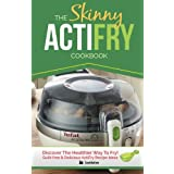 The Skinny ActiFry Cookbook: Guilt-free & Delicious ActiFry Recipe Ideas: Discover The Healthier Way to Fry!