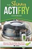 The Skinny ActiFry Cookbook: Guilt-free & Delicious ActiFry Recipe Ideas: Discover Th...