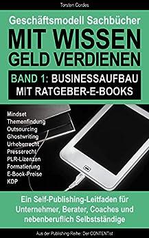 Geschäftsmodell Sachbücher – Mit Wissen Geld verdienen / Band 1: Businessaufbau mit Ratgeber-E-Books / Ein Self-Publishing-Leitfaden für Unternehmer, Berater, ... Coaches und nebenberuflich Selbstständige