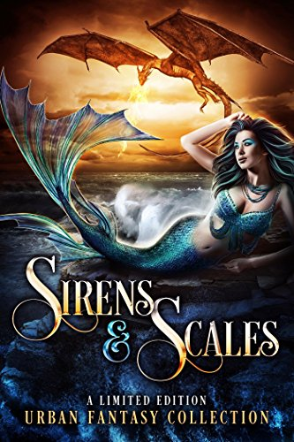 Sirens and Scales: a Limited Edition Urban Fantasy Collection