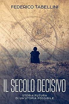 Il Secolo Decisivo: Storia futura di un'utopia possibile di [Tabellini, Federico]