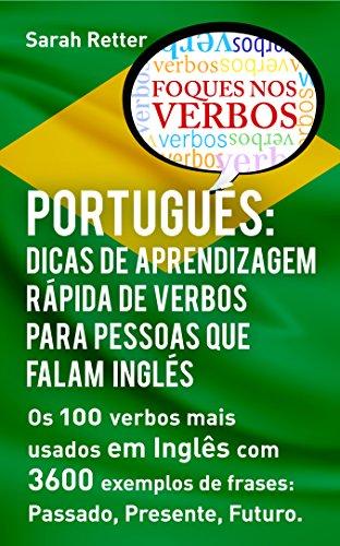 PORTUGUÊS: DICAS DE APRENDIZAGEM RÁPIDA DE VERBOS PARA PESSOAS QUE FALAM INGLÊS. : Os 100 verbos mais usados em Português com 3600 exemplos de frases: ... Presente, Futuro.      (Portuguese Edition) por Sarah Retter