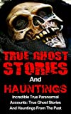 True Ghost Stories And Hauntings: Incredible True Paranormal Accounts: True Ghost Stories And Hauntings From The Past (True Horror Book 3)