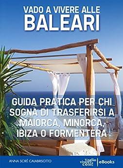 Vado a vivere alle Baleari: Guida pratica per chi sogna di trasferirsi a Maiorca, Minorca, Ibiza o Formentera di [Calabrisotto, Anna Scirè]