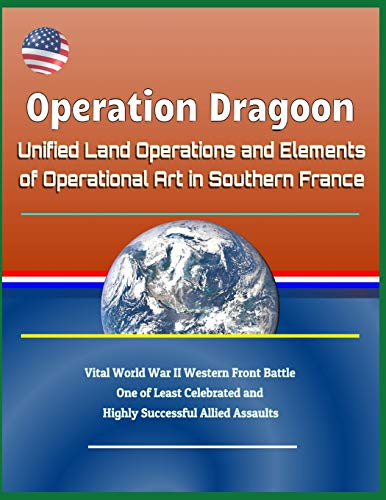 Operation Dragoon: Unified Land Operations and Elements of Operational Art in Southern France - Vital World War II Western Front Battle, One of Least Celebrated and Highly Successful Allied Assaults