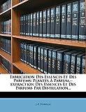 Fabrication Des Essences Et Des Parfums: Plantes À Parfum.--extraction Des Essences Et Des Parfums Par Distillation...