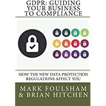 GDPR: Guiding Your Business To Compliance: A practical guide to meeting GDPR regulations. (Edition 2)