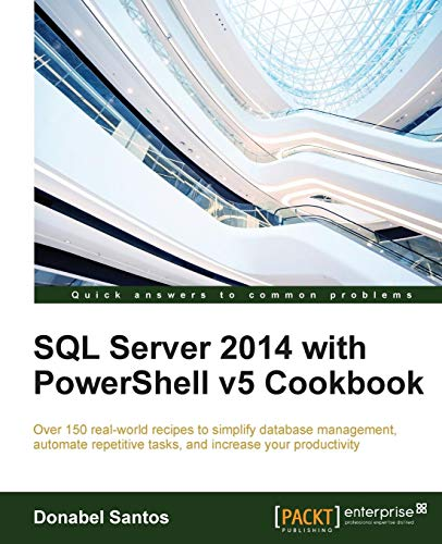 SQL Server 2014 with PowerShell v5 Cookbook: Over 150 real-world recipes to simplify database management, automate repetitive tasks, and enhance your productivity (English Edition) (2014 Sql Enterprise)
