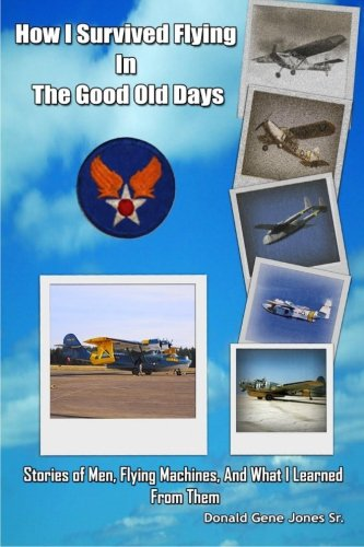 How I Survived Flying in the Good Old Days: Stories of Men, Flying Machines, and What I Learned From Them Old Flying Machine
