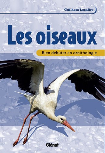 Les oiseaux : Bien débuter en ornithologie par Guilhem Lesaffre