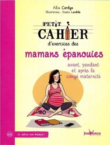 Petit Cahier d'Exercices des Mamans Epanouies : Avant Pendant et Après le Conge par Cardyn Alia