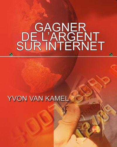 Comment gagner de l'argent sur internet - Un guide pour arrondir ses fins de mois par Yvon Van Kamel