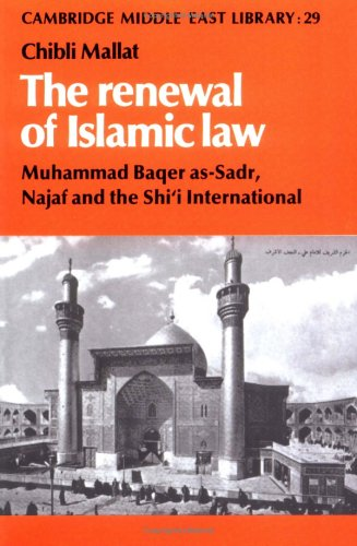 The Renewal of Islamic Law: Muhammad Baqer As-Sadr, Najaf and the Shi'i International (Cambridge Middle East Library)