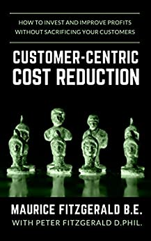 Customer-Centric Cost Reduction: How to invest and improve profits without sacrificing your customers (Customer Strategy Book 3) (English Edition) di [FitzGerald, Maurice]