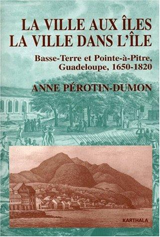 La Ville aux îles, la ville dans l'île : Basse-Terre et Point-à-Pitre, Guadeloupe, 1650-1820