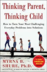 Thinking Parent, Thinking Child: How to Turn Your Most Challenging Problems into Solutions