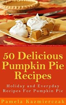 50 Delicious Pumpkin Pie Recipes - Holiday and Everyday Recipes For Pumpkin Pie (The Ultimate Pumpkin Desserts Cookbook -  The Delicious Pumpkin Desserts ... Recipes Collection 2) (English Edition) von [Kazmierczak, Pamela]