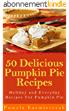50 Delicious Pumpkin Pie Recipes - Holiday and Everyday Recipes For Pumpkin Pie (The Ultimate Pumpkin Desserts Cookbook -  The Delicious Pumpkin Desserts ... Recipes Collection 2) (English Edition)